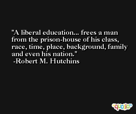 A liberal education... frees a man from the prison-house of his class, race, time, place, background, family and even his nation. -Robert M. Hutchins