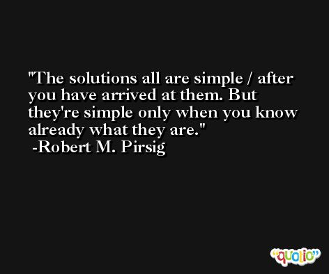 The solutions all are simple / after you have arrived at them. But they're simple only when you know already what they are. -Robert M. Pirsig