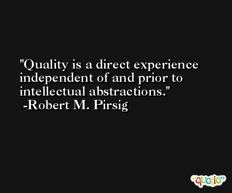 Quality is a direct experience independent of and prior to intellectual abstractions. -Robert M. Pirsig