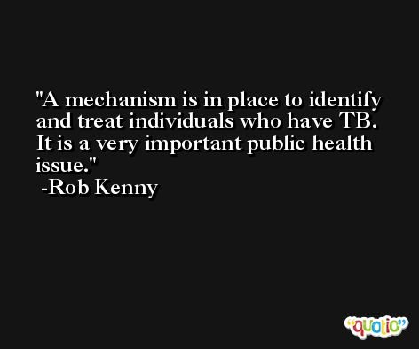 A mechanism is in place to identify and treat individuals who have TB. It is a very important public health issue. -Rob Kenny