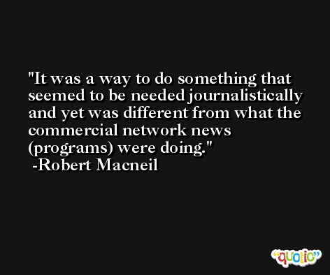 It was a way to do something that seemed to be needed journalistically and yet was different from what the commercial network news (programs) were doing. -Robert Macneil