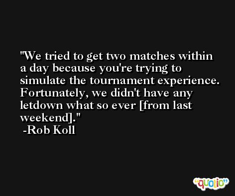 We tried to get two matches within a day because you're trying to simulate the tournament experience. Fortunately, we didn't have any letdown what so ever [from last weekend]. -Rob Koll