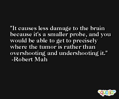 It causes less damage to the brain because it's a smaller probe, and you would be able to get to precisely where the tumor is rather than overshooting and undershooting it. -Robert Mah