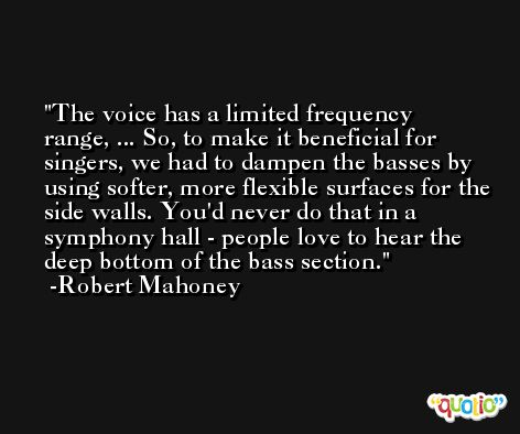 The voice has a limited frequency range, ... So, to make it beneficial for singers, we had to dampen the basses by using softer, more flexible surfaces for the side walls. You'd never do that in a symphony hall - people love to hear the deep bottom of the bass section. -Robert Mahoney