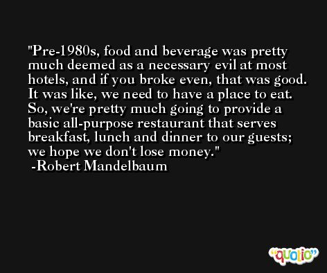 Pre-1980s, food and beverage was pretty much deemed as a necessary evil at most hotels, and if you broke even, that was good. It was like, we need to have a place to eat. So, we're pretty much going to provide a basic all-purpose restaurant that serves breakfast, lunch and dinner to our guests; we hope we don't lose money. -Robert Mandelbaum