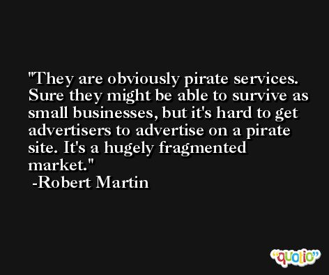 They are obviously pirate services. Sure they might be able to survive as small businesses, but it's hard to get advertisers to advertise on a pirate site. It's a hugely fragmented market. -Robert Martin