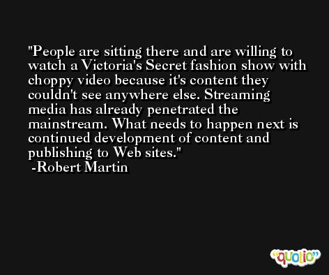 People are sitting there and are willing to watch a Victoria's Secret fashion show with choppy video because it's content they couldn't see anywhere else. Streaming media has already penetrated the mainstream. What needs to happen next is continued development of content and publishing to Web sites. -Robert Martin