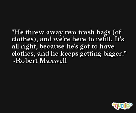 He threw away two trash bags (of clothes), and we're here to refill. It's all right, because he's got to have clothes, and he keeps getting bigger. -Robert Maxwell