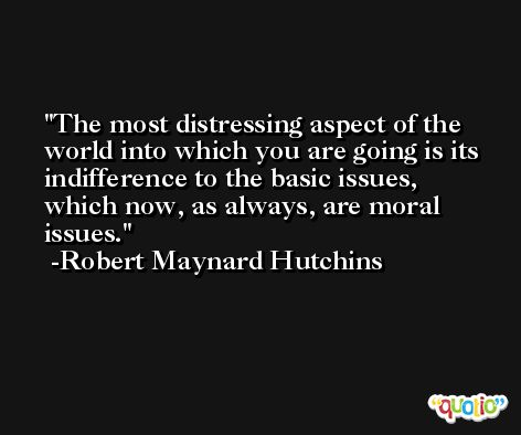 The most distressing aspect of the world into which you are going is its indifference to the basic issues, which now, as always, are moral issues. -Robert Maynard Hutchins