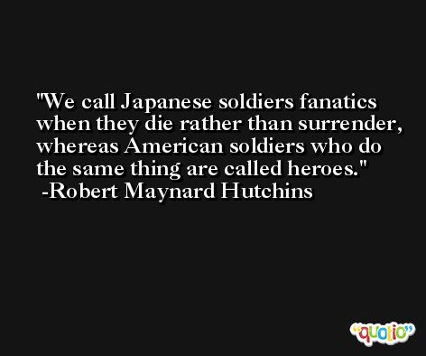 We call Japanese soldiers fanatics when they die rather than surrender, whereas American soldiers who do the same thing are called heroes. -Robert Maynard Hutchins