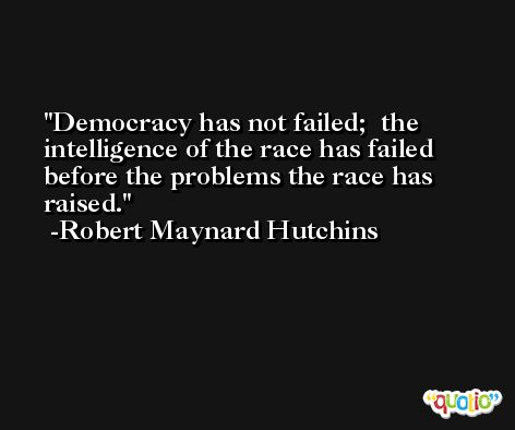 Democracy has not failed;  the intelligence of the race has failed before the problems the race has raised. -Robert Maynard Hutchins