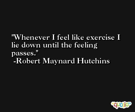 Whenever I feel like exercise I lie down until the feeling passes. -Robert Maynard Hutchins
