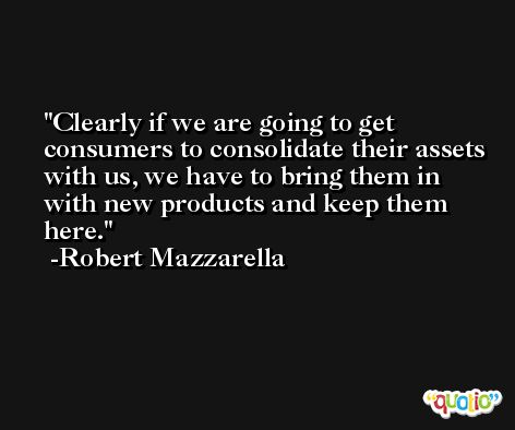 Clearly if we are going to get consumers to consolidate their assets with us, we have to bring them in with new products and keep them here. -Robert Mazzarella