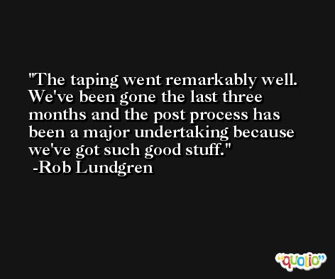 The taping went remarkably well. We've been gone the last three months and the post process has been a major undertaking because we've got such good stuff. -Rob Lundgren