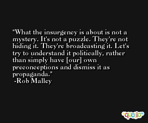 What the insurgency is about is not a mystery. It's not a puzzle. They're not hiding it. They're broadcasting it. Let's try to understand it politically, rather than simply have [our] own preconceptions and dismiss it as propaganda. -Rob Malley
