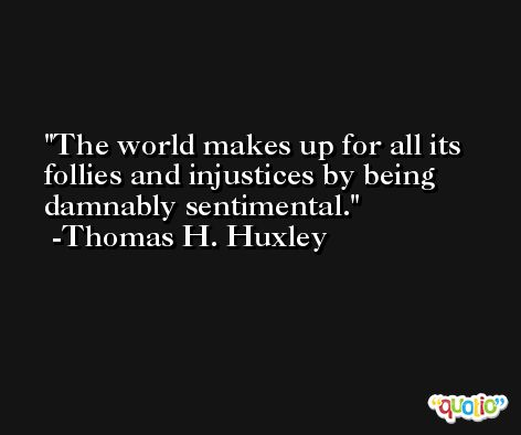 The world makes up for all its follies and injustices by being damnably sentimental. -Thomas H. Huxley