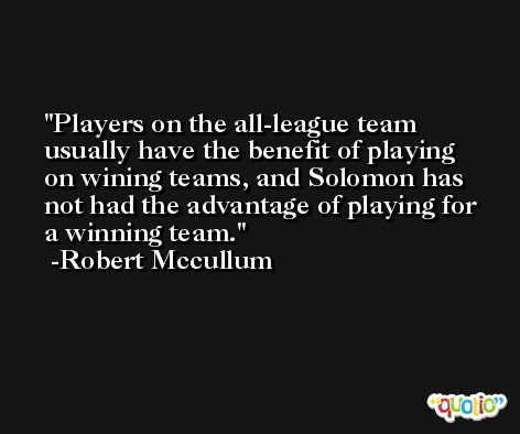 Players on the all-league team usually have the benefit of playing on wining teams, and Solomon has not had the advantage of playing for a winning team. -Robert Mccullum