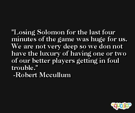 Losing Solomon for the last four minutes of the game was huge for us. We are not very deep so we don not have the luxury of having one or two of our better players getting in foul trouble. -Robert Mccullum