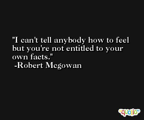I can't tell anybody how to feel but you're not entitled to your own facts. -Robert Mcgowan