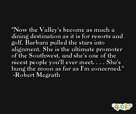 Now the Valley's become as much a dining destination as it is for resorts and golf. Barbara pulled the stars into alignment. She is the ultimate promoter of the Southwest, and she's one of the nicest people you'll ever meet. . . . She's hung the moon as far as I'm concerned. -Robert Mcgrath