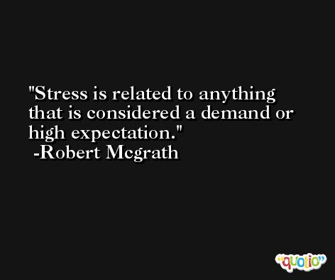 Stress is related to anything that is considered a demand or high expectation. -Robert Mcgrath