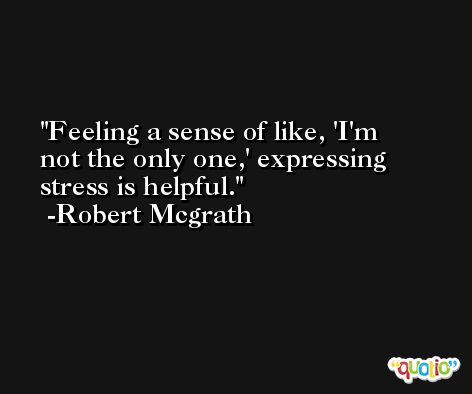 Feeling a sense of like, 'I'm not the only one,' expressing stress is helpful. -Robert Mcgrath