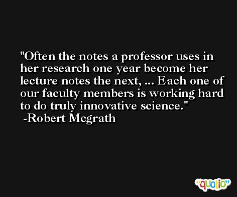 Often the notes a professor uses in her research one year become her lecture notes the next, ... Each one of our faculty members is working hard to do truly innovative science. -Robert Mcgrath