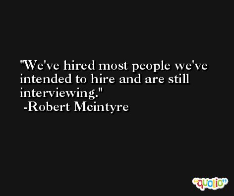 We've hired most people we've intended to hire and are still interviewing. -Robert Mcintyre