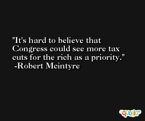 It's hard to believe that Congress could see more tax cuts for the rich as a priority. -Robert Mcintyre