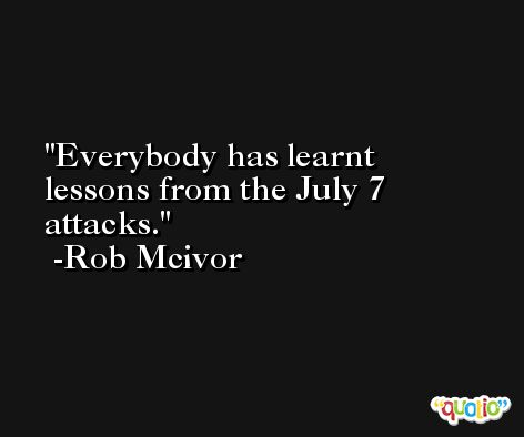 Everybody has learnt lessons from the July 7 attacks. -Rob Mcivor