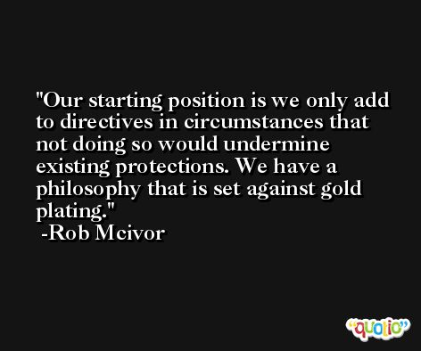 Our starting position is we only add to directives in circumstances that not doing so would undermine existing protections. We have a philosophy that is set against gold plating. -Rob Mcivor