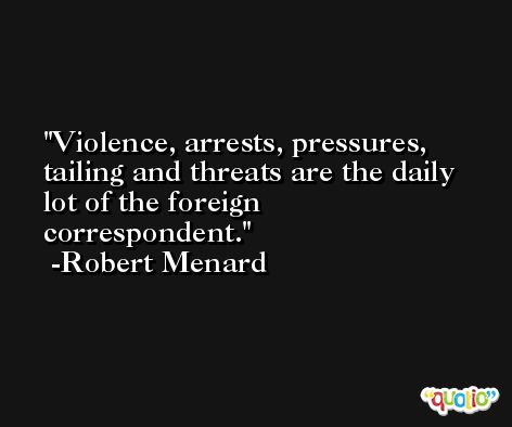 Violence, arrests, pressures, tailing and threats are the daily lot of the foreign correspondent. -Robert Menard