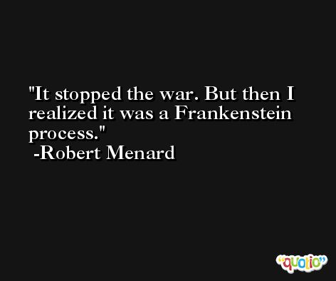 It stopped the war. But then I realized it was a Frankenstein process. -Robert Menard