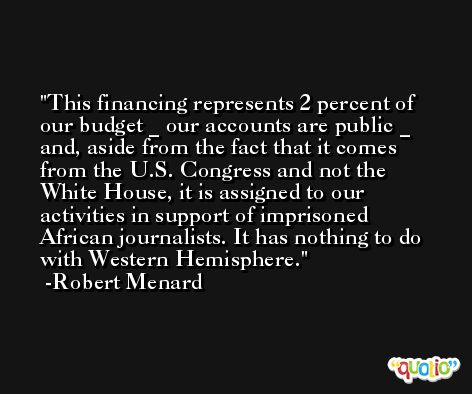 This financing represents 2 percent of our budget _ our accounts are public _ and, aside from the fact that it comes from the U.S. Congress and not the White House, it is assigned to our activities in support of imprisoned African journalists. It has nothing to do with Western Hemisphere. -Robert Menard