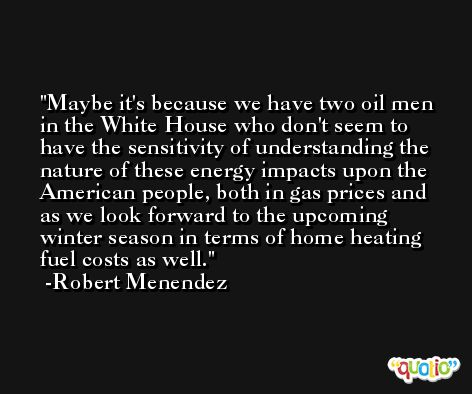 Maybe it's because we have two oil men in the White House who don't seem to have the sensitivity of understanding the nature of these energy impacts upon the American people, both in gas prices and as we look forward to the upcoming winter season in terms of home heating fuel costs as well. -Robert Menendez