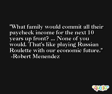 What family would commit all their paycheck income for the next 10 years up front? ... None of you would. That's like playing Russian Roulette with our economic future. -Robert Menendez