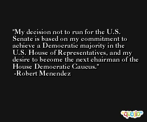 My decision not to run for the U.S. Senate is based on my commitment to achieve a Democratic majority in the U.S. House of Representatives, and my desire to become the next chairman of the House Democratic Caucus. -Robert Menendez