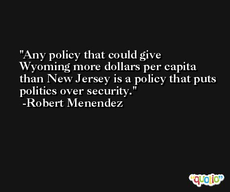 Any policy that could give Wyoming more dollars per capita than New Jersey is a policy that puts politics over security. -Robert Menendez