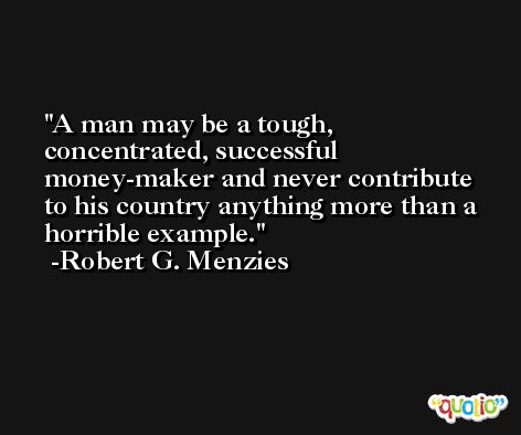 A man may be a tough, concentrated, successful money-maker and never contribute to his country anything more than a horrible example. -Robert G. Menzies
