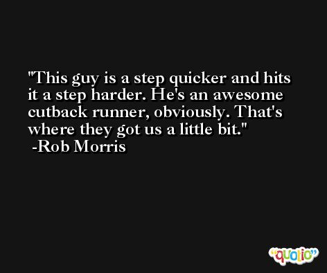 This guy is a step quicker and hits it a step harder. He's an awesome cutback runner, obviously. That's where they got us a little bit. -Rob Morris