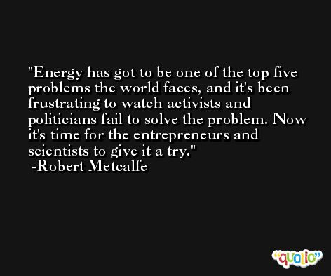 Energy has got to be one of the top five problems the world faces, and it's been frustrating to watch activists and politicians fail to solve the problem. Now it's time for the entrepreneurs and scientists to give it a try. -Robert Metcalfe