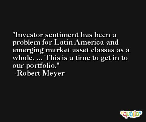 Investor sentiment has been a problem for Latin America and emerging market asset classes as a whole, ... This is a time to get in to our portfolio. -Robert Meyer