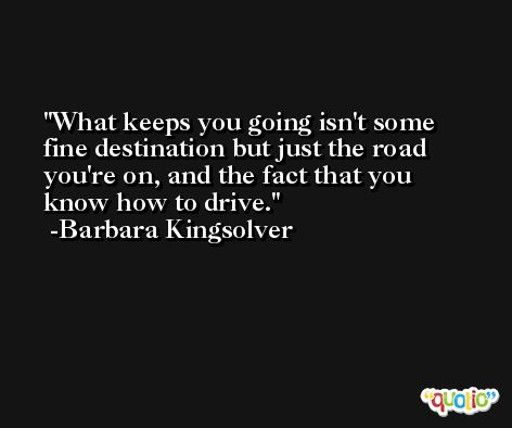 What keeps you going isn't some fine destination but just the road you're on, and the fact that you know how to drive. -Barbara Kingsolver