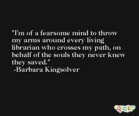 I'm of a fearsome mind to throw my arms around every living librarian who crosses my path, on behalf of the souls they never knew they saved. -Barbara Kingsolver