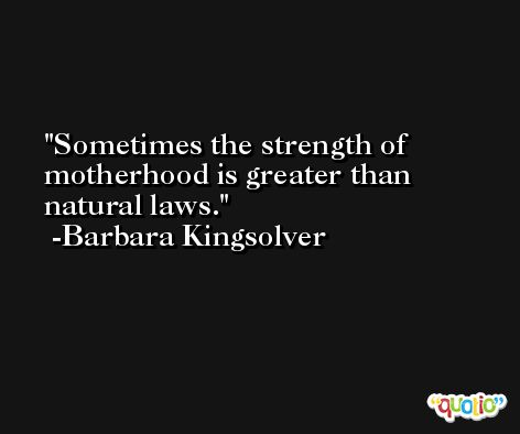 Sometimes the strength of motherhood is greater than natural laws. -Barbara Kingsolver