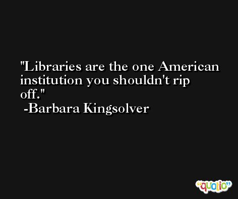 Libraries are the one American institution you shouldn't rip off. -Barbara Kingsolver