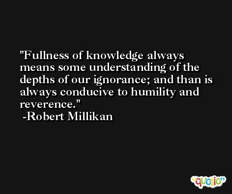 Fullness of knowledge always means some understanding of the depths of our ignorance; and than is always conducive to humility and reverence. -Robert Millikan
