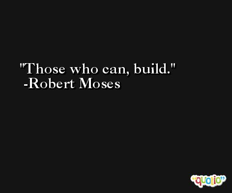 Those who can, build. -Robert Moses