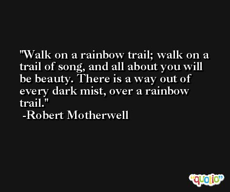 Walk on a rainbow trail; walk on a trail of song, and all about you will be beauty. There is a way out of every dark mist, over a rainbow trail. -Robert Motherwell