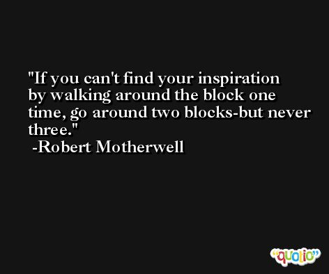 If you can't find your inspiration by walking around the block one time, go around two blocks-but never three. -Robert Motherwell